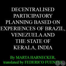 DECENTRALISED PARTICIPATORY PLANNING BASED ON EXPERIENCES OF BRAZIL, VENEZUELA AND THE STATE OF KERALA, INDIA - By MARTA HARNECKER, translated by FEDERICO FUENTES