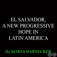 EL SALVADOR, A NEW PROGRESSIVE HOPE IN LATIN AMERICA - By MARTA HARNECKER